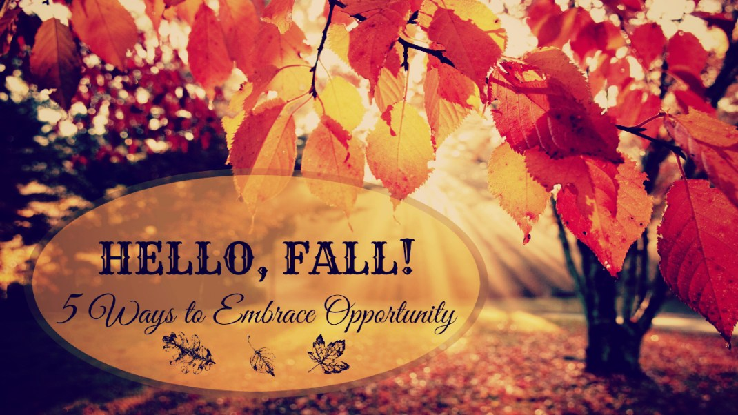 HELLO, FALL! 5 Ways to Embrace Opportunity