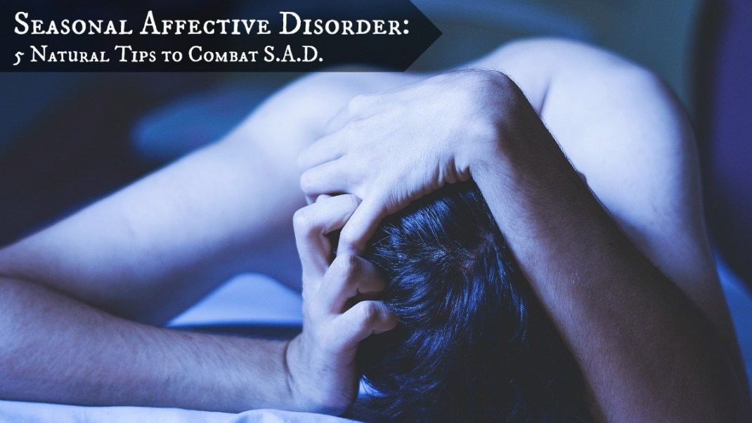Seasonal Affective Disorder: 5 Natural Tips to Combat SAD