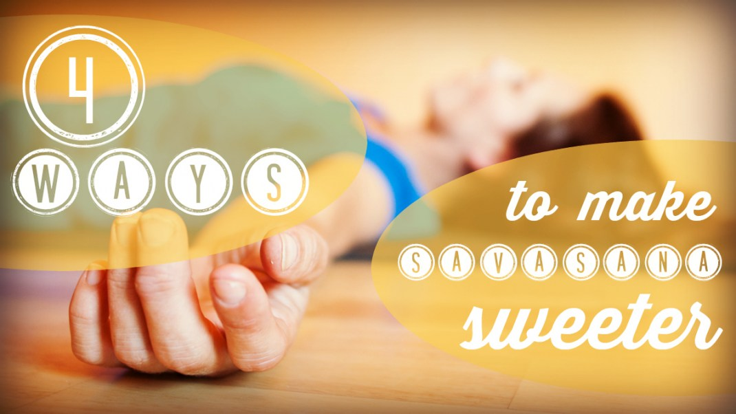 4 Ways to Make Savasana Sweeter
