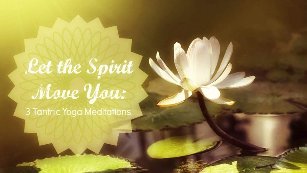 Let the Spirit Move You: 3 Tantric Yoga Meditations