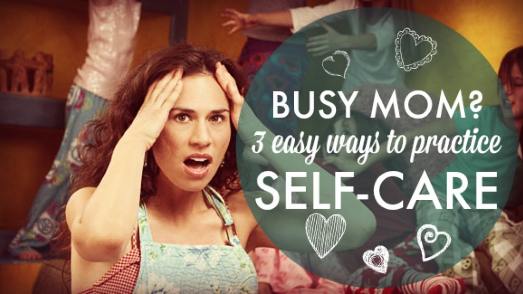 Busy Mom? 3 Easy Ways to Practice Self-Care
