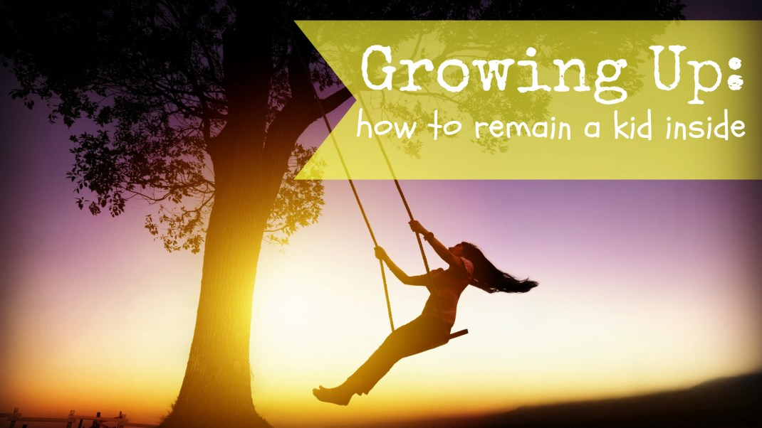 Growing Up: How to Remain a Kid Inside