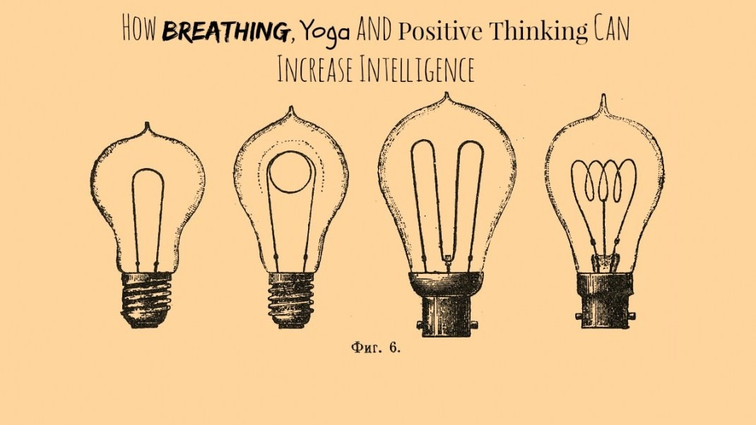 How Breathing, Yoga and Positive Thinking Can Increase Intelligence