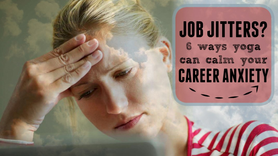 Job Jitters? 6 Ways Yoga Can Calm Your Career Anxiety