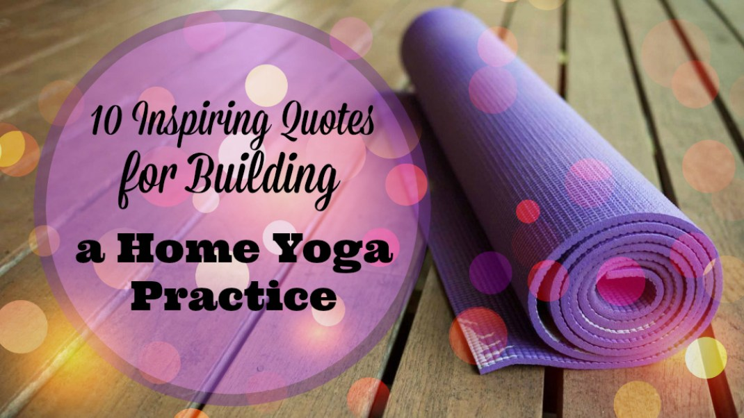 10 Inspiring Quotes About Building a Home Yoga Practice | Gaia