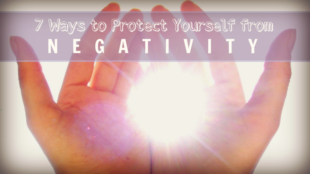 7 Ways to Protect Yourself from Negativity