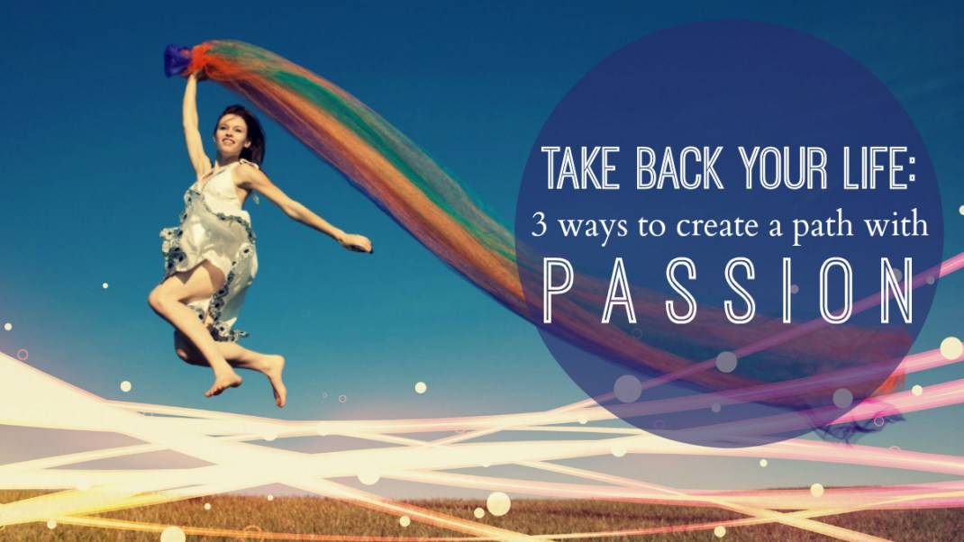 Take Back Your Life: 3 Ways to Create a Path with Passion