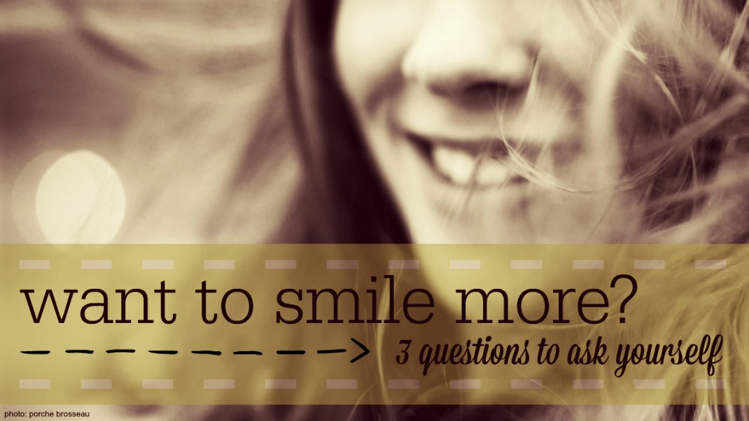 Want to Smile More? 3 Questions to Ask Yourself