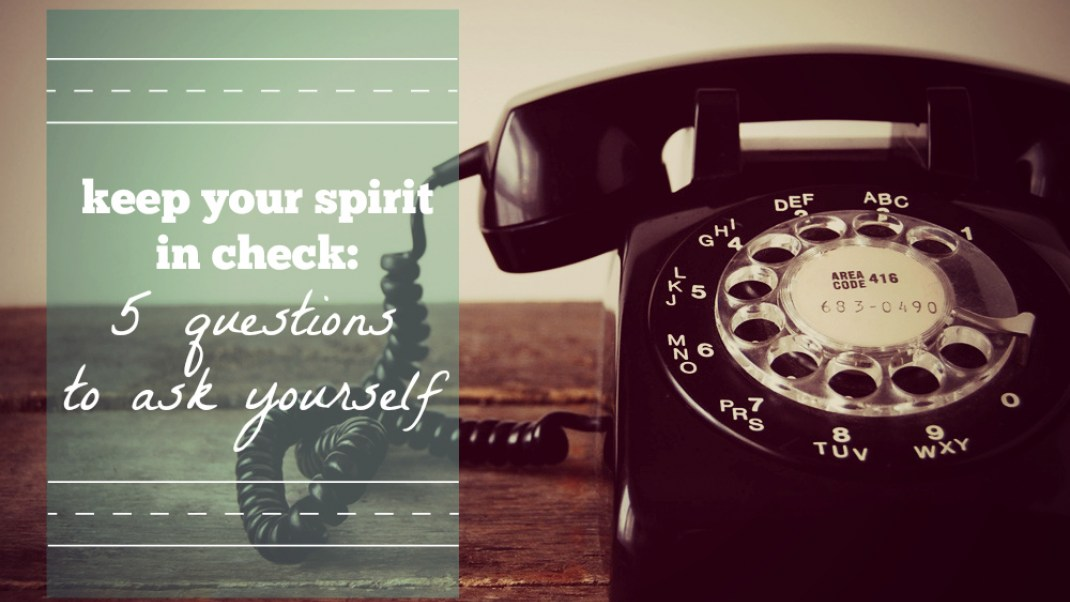Keep Your Spirit In Check: 5 Questions to Ask Yourself