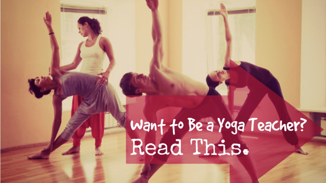 Want to Be a Yoga Teacher? Read This.