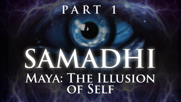 Samadhi: Maya, The Illusion of the Self - Part 1